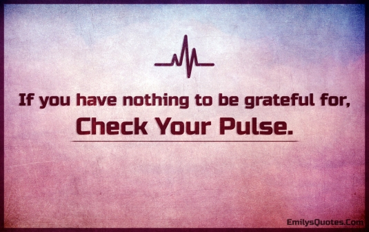 if-you-have-nothing-to-be-grateful-for-check-your-pulse